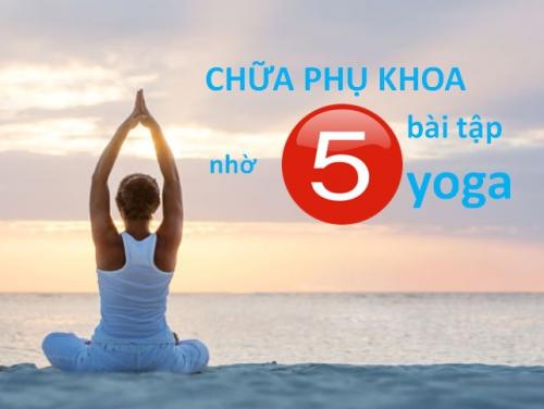 Không cần dùng thuốc, chữa khỏi bệnh viêm phần phụ nhờ 5 bài tập yoga đơn giản